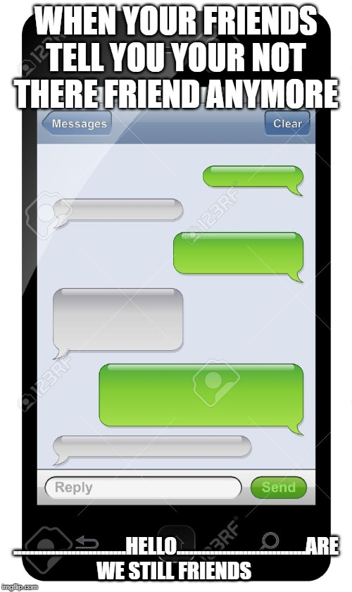 Blank text conversation | WHEN YOUR FRIENDS TELL YOU YOUR NOT THERE FRIEND ANYMORE ...........................HELLO...............................ARE WE STILL FRIENDS | image tagged in blank text conversation | made w/ Imgflip meme maker