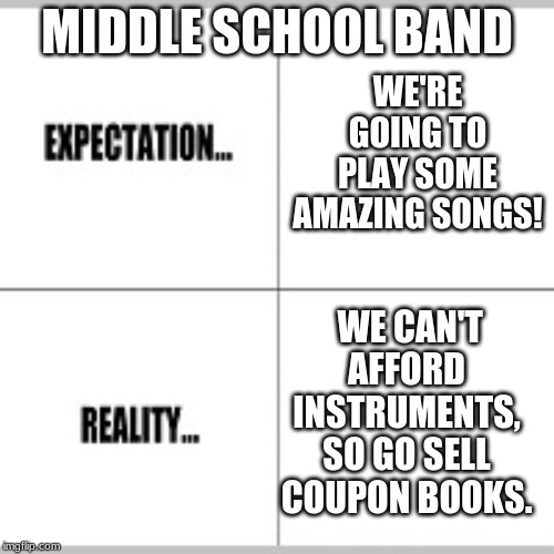 Expectation vs Reality | WE'RE GOING TO PLAY SOME AMAZING SONGS! WE CAN'T AFFORD INSTRUMENTS, SO GO SELL COUPON BOOKS. MIDDLE SCHOOL BAND | image tagged in expectation vs reality | made w/ Imgflip meme maker