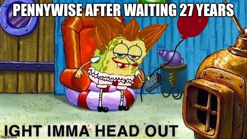 Ight imma head out | PENNYWISE AFTER WAITING 27 YEARS | image tagged in pennywise,meme,spongebob ight imma head out,spongebob,ight imma head out | made w/ Imgflip meme maker