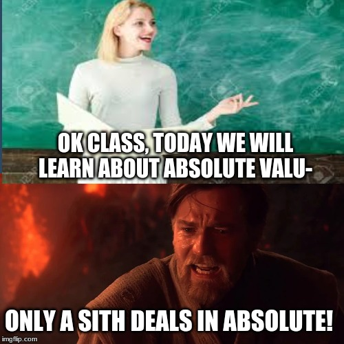 OK CLASS, TODAY WE WILL LEARN ABOUT ABSOLUTE VALU-; ONLY A SITH DEALS IN ABSOLUTE! | image tagged in star wars,obi wan kenobi,funny,memes | made w/ Imgflip meme maker