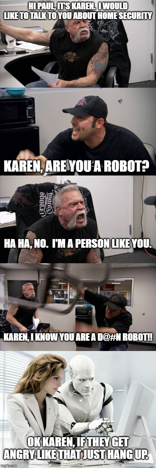 HI PAUL, IT'S KAREN.  I WOULD LIKE TO TALK TO YOU ABOUT HOME SECURITY KAREN, ARE YOU A ROBOT? HA HA, NO.  I'M A PERSON LIKE YOU. KAREN, I KN | image tagged in robot,memes,american chopper argument | made w/ Imgflip meme maker