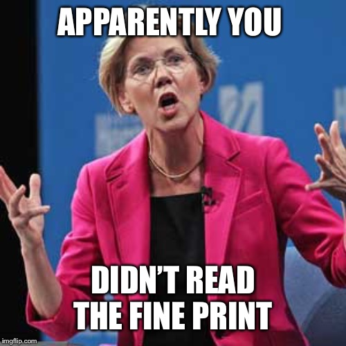 Elizabeth Warren | APPARENTLY YOU DIDN'T READ THE FINE PRINT | image tagged in elizabeth warren | made w/ Imgflip meme maker