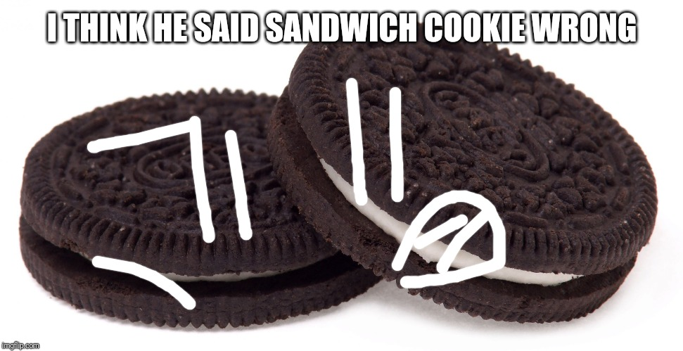 Oreos | I THINK HE SAID SANDWICH COOKIE WRONG | image tagged in oreos | made w/ Imgflip meme maker