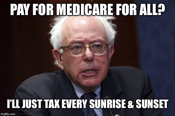 Bernie Sanders | PAY FOR MEDICARE FOR ALL? I'LL JUST TAX EVERY SUNRISE & SUNSET | image tagged in bernie sanders | made w/ Imgflip meme maker