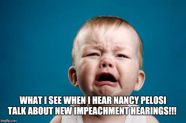 BABY CRYING |  WHAT I SEE WHEN I HEAR NANCY PELOSI TALK ABOUT NEW IMPEACHMENT HEARINGS!!! | image tagged in baby crying | made w/ Imgflip meme maker