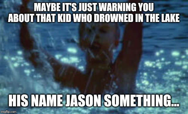 MAYBE IT'S JUST WARNING YOU ABOUT THAT KID WHO DROWNED IN THE LAKE HIS NAME JASON SOMETHING... | made w/ Imgflip meme maker