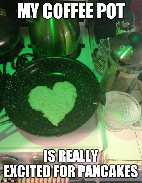 So This Is Single Life | MY COFFEE POT IS REALLY EXCITED FOR PANCAKES | image tagged in truelove,coffee,pancake,lol,single life | made w/ Imgflip meme maker