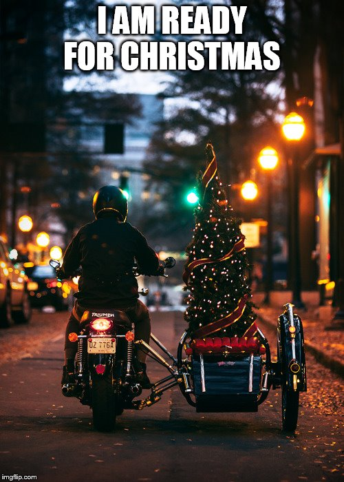 how I bring the tree home | I AM READY FOR CHRISTMAS | image tagged in motorcycle,christmas | made w/ Imgflip meme maker