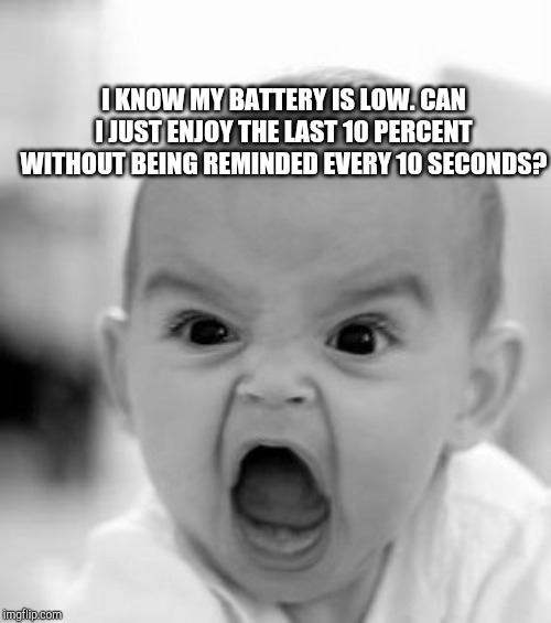 Angry Baby Meme | I KNOW MY BATTERY IS LOW. CAN I JUST ENJOY THE LAST 10 PERCENT WITHOUT BEING REMINDED EVERY 10 SECONDS? | image tagged in memes,angry baby | made w/ Imgflip meme maker