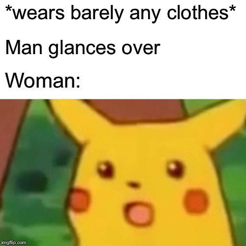 Jokes | *wears barely any clothes* Man glances over Woman: | image tagged in memes,surprised pikachu,lol,funny,fun,lmao | made w/ Imgflip meme maker
