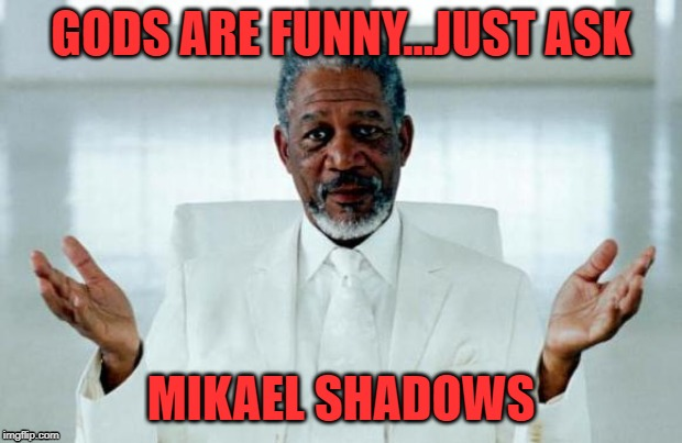 Gods are funny...just ask Mikael Shadows | GODS ARE FUNNY...JUST ASK MIKAEL SHADOWS | image tagged in god morgan freeman,gods,warrior,laughing men in suits,funny,facebook | made w/ Imgflip meme maker