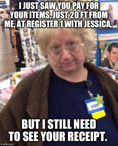 Unimpressed Walmart Employee | I JUST SAW YOU PAY FOR YOUR ITEMS, JUST 20 FT FROM ME, AT REGISTER 1 WITH JESSICA, BUT I STILL NEED TO SEE YOUR RECEIPT. | image tagged in unimpressed walmart employee | made w/ Imgflip meme maker