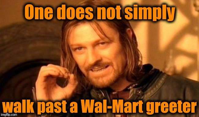 One Does Not Simply Meme | One does not simply walk past a Wal-Mart greeter | image tagged in memes,one does not simply | made w/ Imgflip meme maker