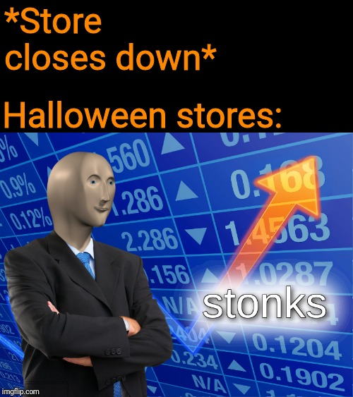 In honor of Spooky SZN, Here's a spoopy festive maymay | *Store closes down* Halloween stores: | image tagged in stonks,halloween,spooky szn,spoopy,2spoopy4me,happy halloween | made w/ Imgflip meme maker