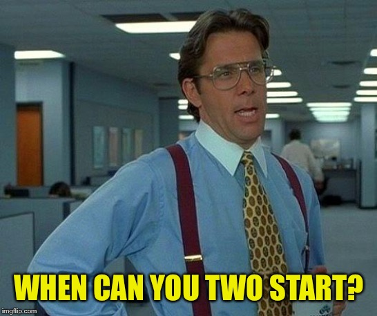 That Would Be Great Meme | WHEN CAN YOU TWO START? | image tagged in memes,that would be great | made w/ Imgflip meme maker