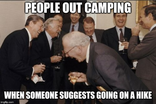Laughing Men In Suits Meme | PEOPLE OUT CAMPING WHEN SOMEONE SUGGESTS GOING ON A HIKE | image tagged in memes,laughing men in suits | made w/ Imgflip meme maker