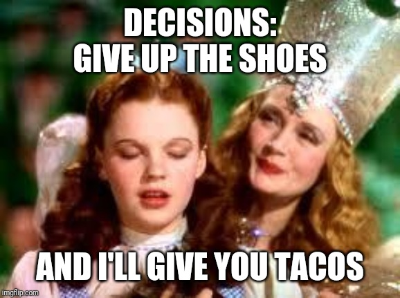wizard of oz | DECISIONS: GIVE UP THE SHOES AND I'LL GIVE YOU TACOS | image tagged in wizard of oz | made w/ Imgflip meme maker