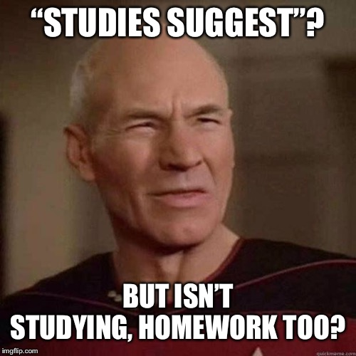 "Dafuq Picard | ""STUDIES SUGGEST""? BUT ISN'T STUDYING, HOMEWORK TOO? 