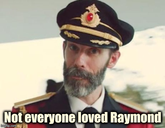 I actually liked Chris | Not everyone loved Raymond | image tagged in captain obvious,i watch too much tv,warped,brain,my fragile little mind | made w/ Imgflip meme maker