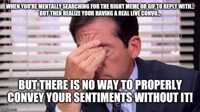 Annoying | WHEN YOU'RE MENTALLY SEARCHING FOR THE RIGHT MEME OR GIF TO REPLY WITH... BUT THEN REALIZE YOUR HAVING A REAL LIVE CONVO... BUT THERE IS NO  | image tagged in annoying | made w/ Imgflip meme maker