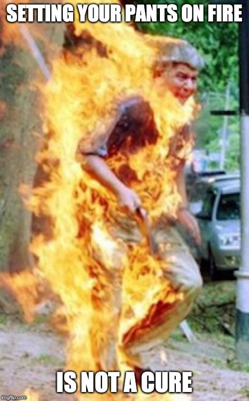 Man on Fire | SETTING YOUR PANTS ON FIRE IS NOT A CURE | image tagged in liar liar pants on fire,liar,memes | made w/ Imgflip meme maker