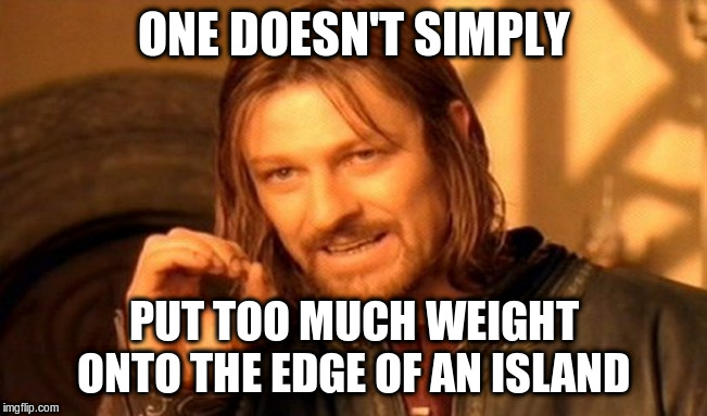 One Does Not Simply Meme | ONE DOESN'T SIMPLY PUT TOO MUCH WEIGHT ONTO THE EDGE OF AN ISLAND | image tagged in memes,one does not simply | made w/ Imgflip meme maker