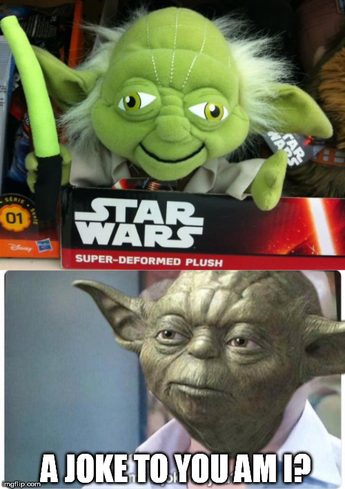 A JOKE TO YOU AM I? | image tagged in am i a joke to you,yoda,star wars,toy | made w/ Imgflip meme maker