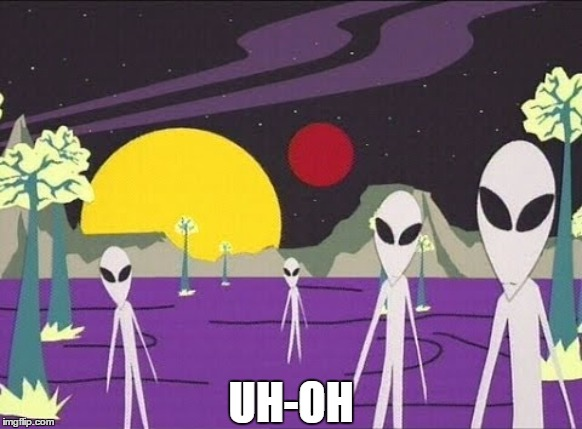 UH-OH | image tagged in visitors,aliens | made w/ Imgflip meme maker
