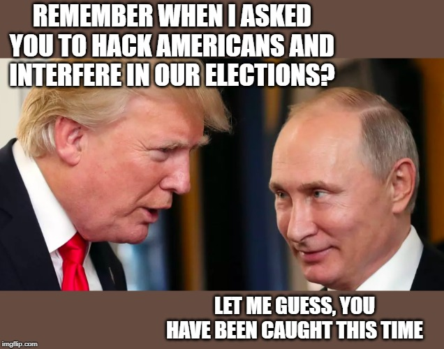 Busted red handed, again. Traitor | REMEMBER WHEN I ASKED YOU TO HACK AMERICANS AND INTERFERE IN OUR ELECTIONS? LET ME GUESS, YOU HAVE BEEN CAUGHT THIS TIME | image tagged in memes,politics,maga,impeach trump,it's treason then | made w/ Imgflip meme maker