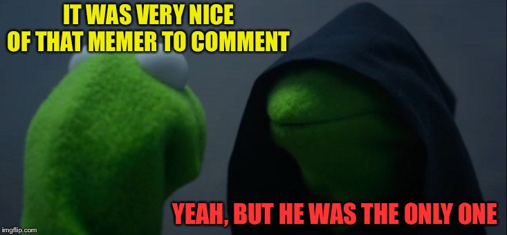 Evil Kermit Meme | IT WAS VERY NICE OF THAT MEMER TO COMMENT YEAH, BUT HE WAS THE ONLY ONE | image tagged in memes,evil kermit | made w/ Imgflip meme maker