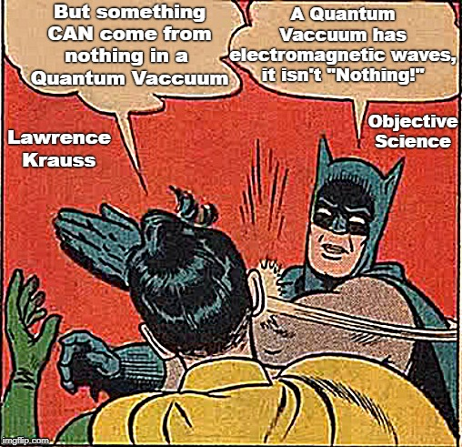 "Atheist Logic | But something CAN come from nothing in a  Quantum Vaccuum A Quantum Vaccuum has electromagnetic waves, it isn't ""Nothing!"" Lawrence Krauss O 