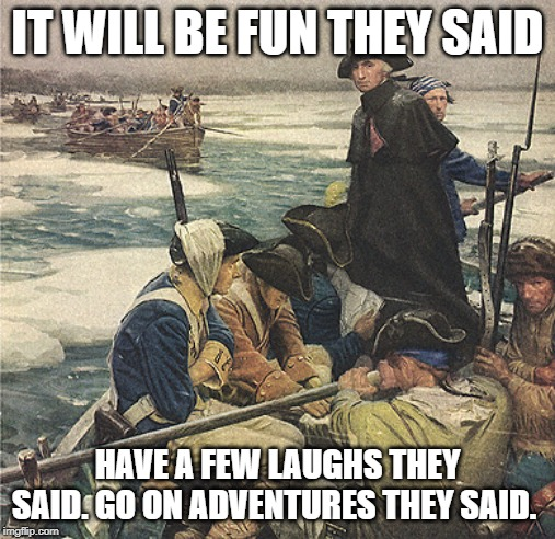 George Washington Crossing the Delaware River | IT WILL BE FUN THEY SAID HAVE A FEW LAUGHS THEY SAID. GO ON ADVENTURES THEY SAID. | image tagged in george washington crossing the delaware river | made w/ Imgflip meme maker