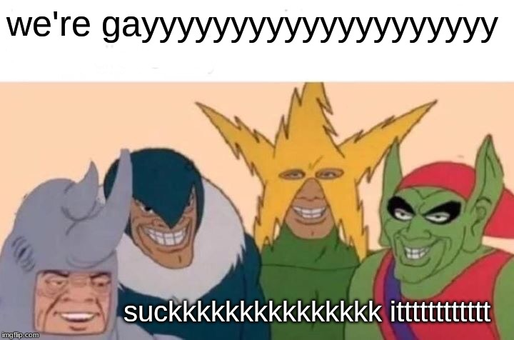 we''''''''''''''''''reeeeeeeeeeeeeeeeeeeeeeeeee gayyyyyyyyyyyyyyyyyyyyyyyyyyyyyyyyyyyyyyyyyyyy | we're gayyyyyyyyyyyyyyyyyyyy suckkkkkkkkkkkkkkk itttttttttttt | image tagged in memes,me and the boys,gay marriage,ugly horse | made w/ Imgflip meme maker