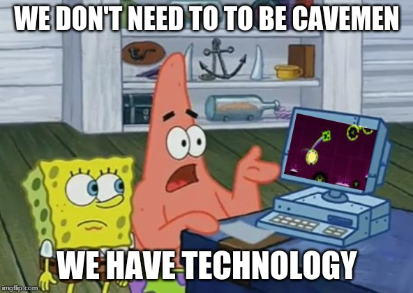 we have technology |  WE DON'T NEED TO TO BE CAVEMEN; WE HAVE TECHNOLOGY | image tagged in we have technology | made w/ Imgflip meme maker