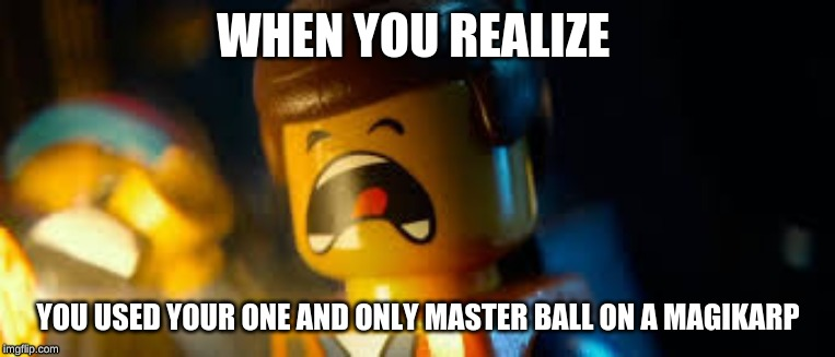 Emmet scream |  WHEN YOU REALIZE; YOU USED YOUR ONE AND ONLY MASTER BALL ON A MAGIKARP | image tagged in lego movie emmet | made w/ Imgflip meme maker