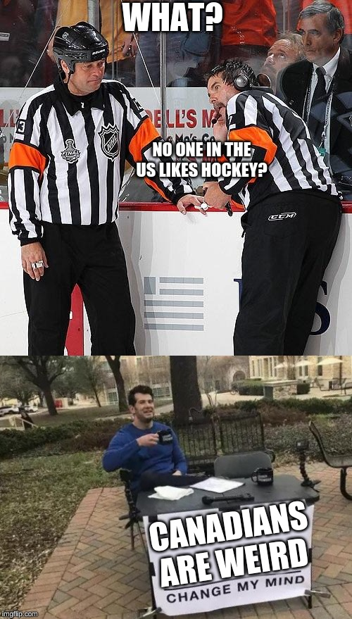 Canadians Have The Blue Jays And That Was Their Only Success |  WHAT? NO ONE IN THE US LIKES HOCKEY? CANADIANS ARE WEIRD | image tagged in hockey referee,memes,change my mind,funny,sports | made w/ Imgflip meme maker