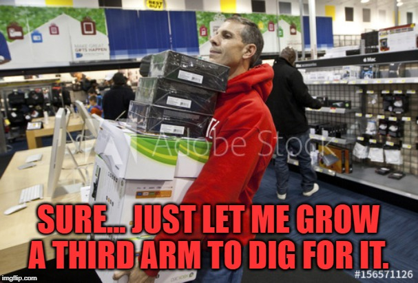 SURE... JUST LET ME GROW A THIRD ARM TO DIG FOR IT. | made w/ Imgflip meme maker