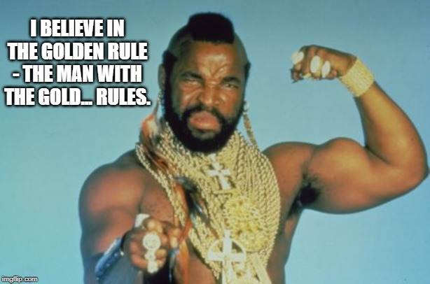 Mr T | I BELIEVE IN THE GOLDEN RULE - THE MAN WITH THE GOLD... RULES. | image tagged in memes,mr t | made w/ Imgflip meme maker