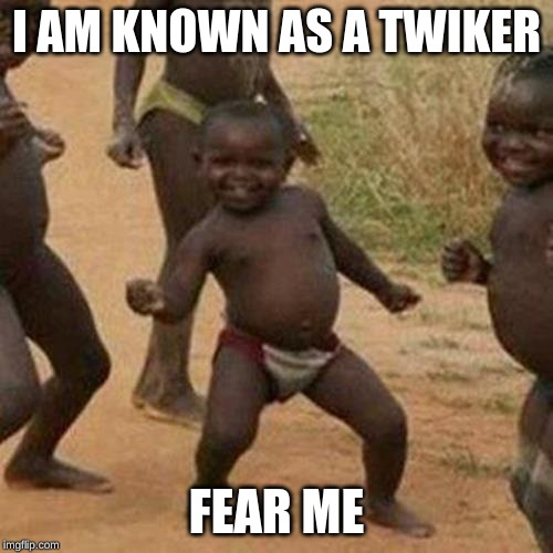 Third World Success Kid |  I AM KNOWN AS A TWIKER; FEAR ME | image tagged in memes,third world success kid | made w/ Imgflip meme maker