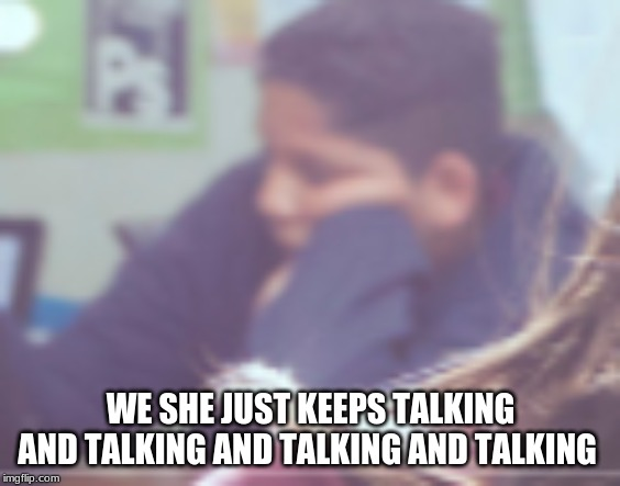 Keeps talking | WE SHE JUST KEEPS TALKING AND TALKING AND TALKING AND TALKING | image tagged in memes | made w/ Imgflip meme maker