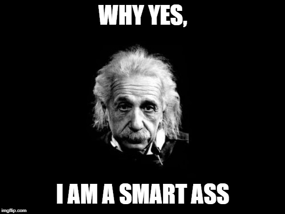Albert Einstein 1 | WHY YES, I AM A SMART ASS | image tagged in memes,albert einstein 1 | made w/ Imgflip meme maker