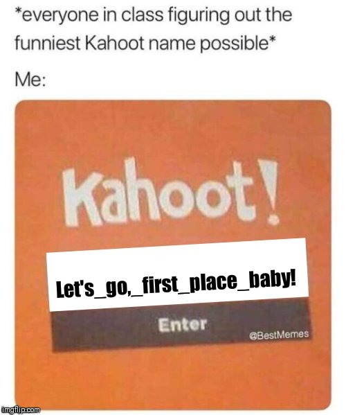 Blank Kahoot Name | Let's_go,_first_place_baby! | image tagged in blank kahoot name | made w/ Imgflip meme maker