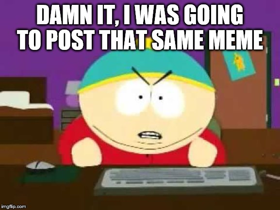 God Damn It Cartman | DAMN IT, I WAS GOING TO POST THAT SAME MEME | image tagged in god damn it cartman | made w/ Imgflip meme maker