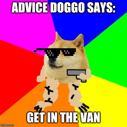 Advice Doge | ADVICE DOGGO SAYS: GET IN THE VAN | image tagged in memes,advice doge | made w/ Imgflip meme maker