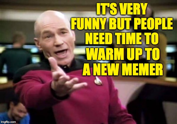 Picard Wtf Meme | IT'S VERY FUNNY BUT PEOPLE NEED TIME TO WARM UP TO A NEW MEMER | image tagged in memes,picard wtf | made w/ Imgflip meme maker