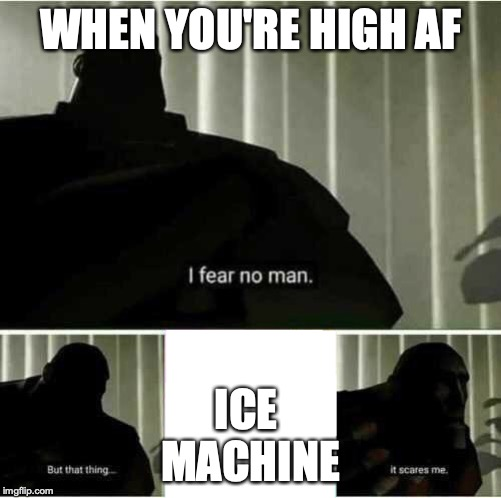I fear no man | WHEN YOU'RE HIGH AF ICE  MACHINE | image tagged in i fear no man | made w/ Imgflip meme maker
