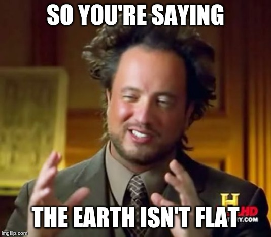 Ancient Aliens Meme |  SO YOU'RE SAYING; THE EARTH ISN'T FLAT | image tagged in memes,ancient aliens | made w/ Imgflip meme maker