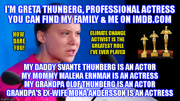 I'M GRETA THUNBERG, PROFESSIONAL ACTRESS YOU CAN FIND MY FAMILY & ME ON IMDB.COM; CLIMATE CHANGE ACTIVIST IS THE GREATEST ROLE I'VE EVER PLAYED; HOW  DARE YOU! MY DADDY SVANTE THUNBERG IS AN ACTOR MY MOMMY MALENA ERNMAN IS AN ACTRESS MY GRANDPA OLOF THUNBERG IS AN ACTOR GRANDPA'S EX-WIFE MONA ANDERSSON IS AN ACTRESS | made w/ Imgflip meme maker