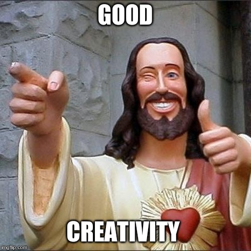 jesus says | GOOD CREATIVITY | image tagged in jesus says | made w/ Imgflip meme maker