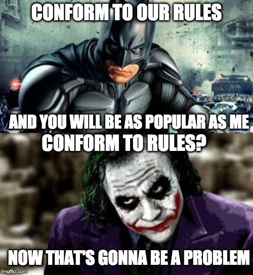 Batman VS Joker | CONFORM TO OUR RULES AND YOU WILL BE AS POPULAR AS ME CONFORM TO RULES? NOW THAT'S GONNA BE A PROBLEM | image tagged in batman,joker | made w/ Imgflip meme maker